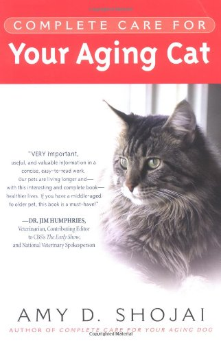 Complete Care for Your Aging Cat By Amy D Shojai