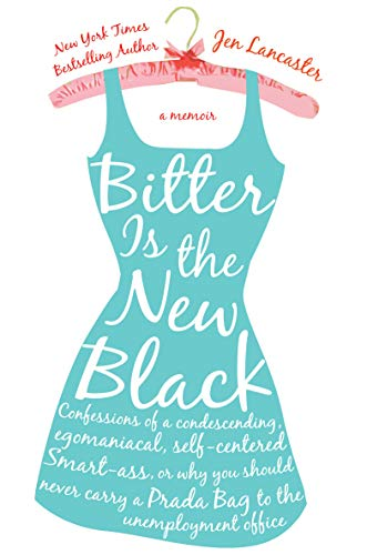 Bitter Is the New Black: Confessions of a Condescending, Egomaniacal, Self-Centered Smartass, Or, Why You Should Never Carry a Prada Bag to the By Jen Lancaster