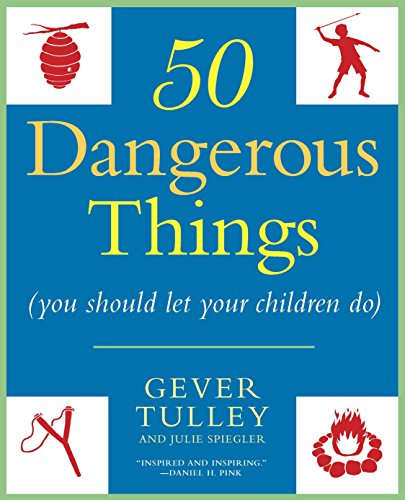 50 Dangerous Things (You Should Let Your Children Do) By Gever Tulley