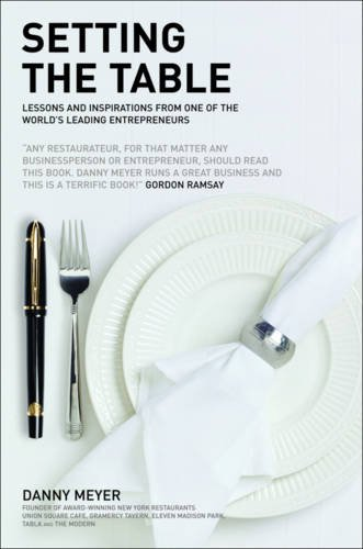 Setting the Table: Lessons and inspirations from one of the worlds leading entrepreneurs By Danny Meyer