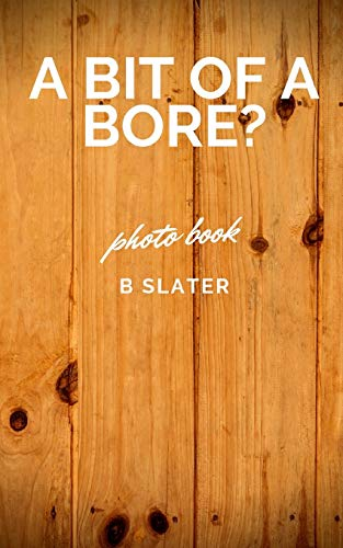 A bit of a Bore By B Slater
