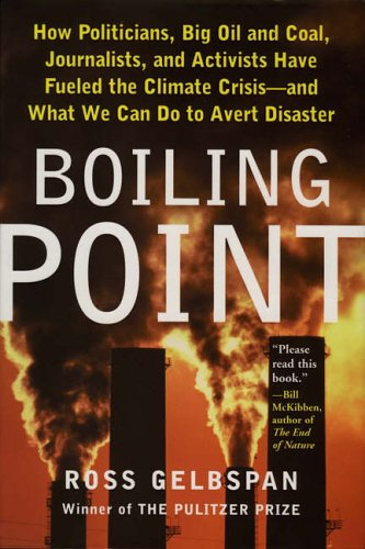 Boiling Point: How Politicians, Big Oil and Coal, Journalists, and Activists Have Fueled a Climate Crisis - and What We Can Do to Avert Disaster By Ross Gelbspan