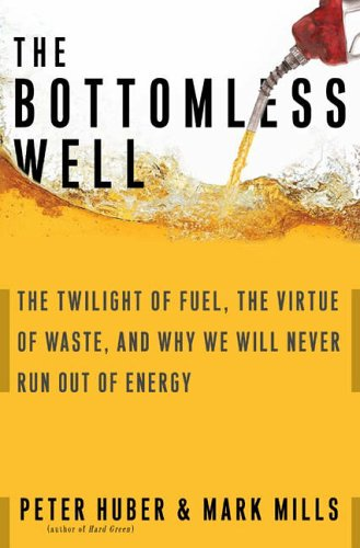 The Bottomless Well: The Twilight of Fuel, the Virtue of Waste, and Why We Will Never Run Out of Energy By Peter Huber