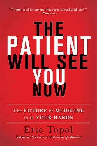 The Patient Will See You Now: The Future of Medicine Is in Your Hands By Eric Topol, M.D.