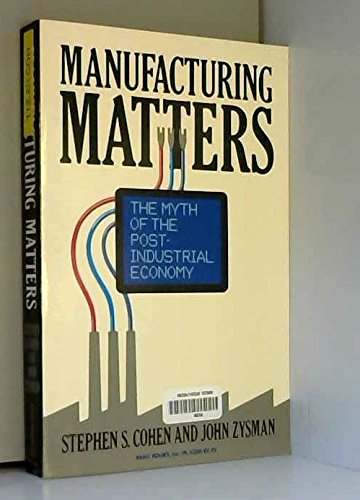 Manufacturing Matters: The Myth of the Post-Industrial Economy by Stephen S. Cohen