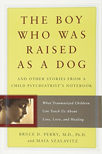 The Boy Who Was Raised as a Dog: And Other Stories from a Child Psychiatrist's Notebook--What Traumatized Children Can Teach Us About Loss, Love, and Healing By Bruce D. Perry