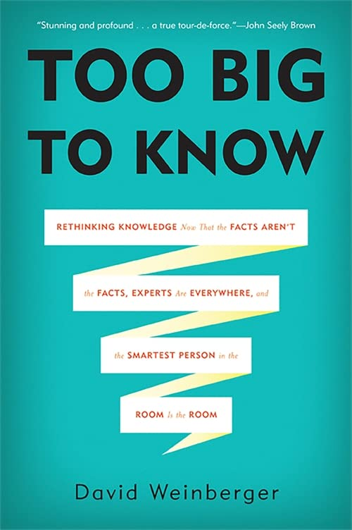 Too Big to Know: Rethinking Knowledge Now That the Facts Aren't the Facts, Experts Are Everywhere, and the Smartest Person in the Room Is the Room By David Weinberger