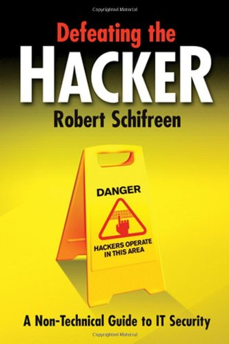 Defeating the Hacker - a Non-technical Guide to It Security By Robert Schifreen