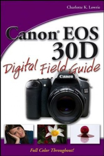 Canon EOS 30D Digital Field Guide By Charlotte K. Lowrie