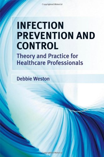Infection Prevention and Control: Theory and Practice for Healthcare Professionals By Debbie Weston