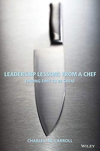Leadership Lessons From a Chef: Finding Time to Be Great By Charles Carroll