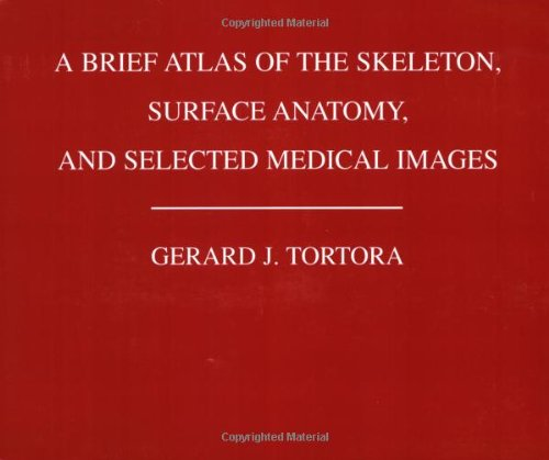 A Brief Atlas of the Human Skeleton, Surface Anatomy and Selected Medical Images By Gerard J. Tortora