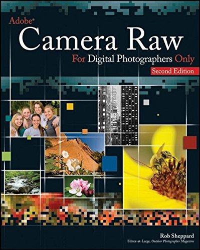 Adobe Camera Raw for Digital Photographers Only By Rob Sheppard