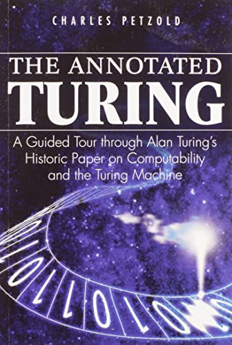 The Annotated Turing: A Guided Tour Through Alan Turing's Historic Paper on Computability and the Turing Machine By Charles Petzold