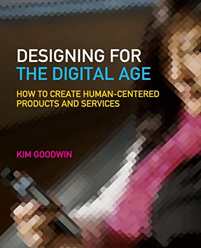 Designing for the Digital Age: How to Create Human-Centered Products and Services By Kim Goodwin