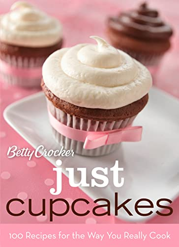 Betty Crocker Just Cupcakes: 100 Recipes for the Way You Really Cook By Betty Crocker Editors