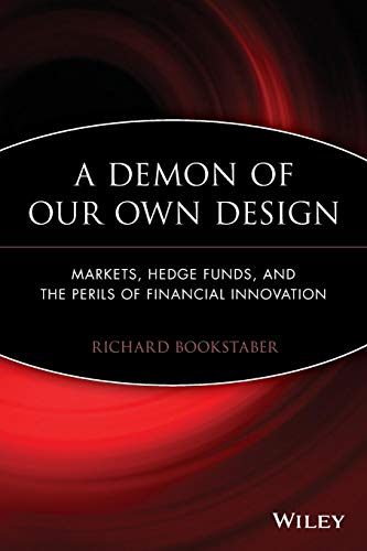 A Demon of Our Own Design: Markets, Hedge Funds, and the Perils of Financial Innovation By Richard Bookstaber