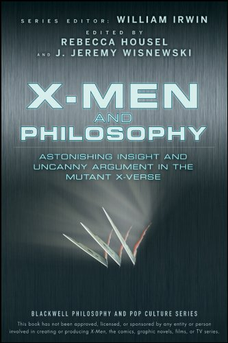 X-Men and Philosophy: Astonishing Insight and Uncanny Argument in the Mutant X-Verse (The Blackwell Philosophy and Pop Culture Series) Edited by William Irwin
