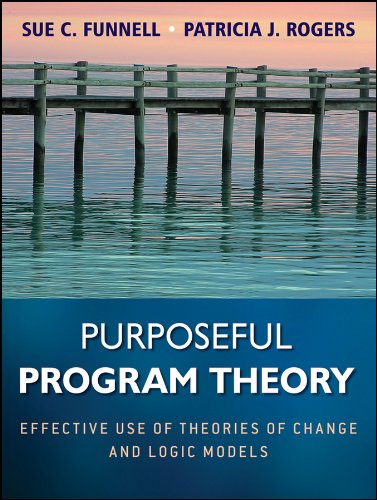 Purposeful Program Theory: Effective Use of Theories of Change and Logic Models by Sue C. Funnell
