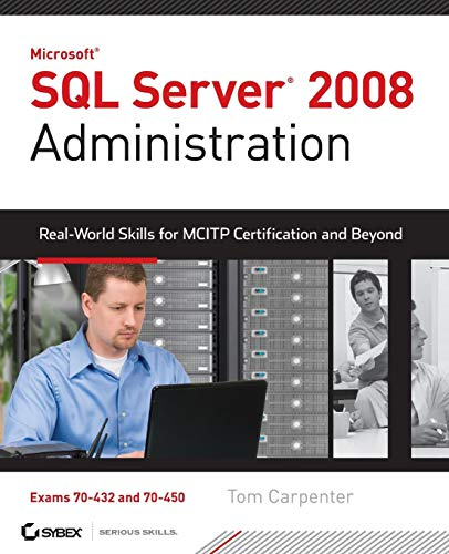 SQL Server 2008 Administration: Real-World Skills for MCITP Certification and Beyond (Exams 70-432 and 70-450) By Tom Carpenter