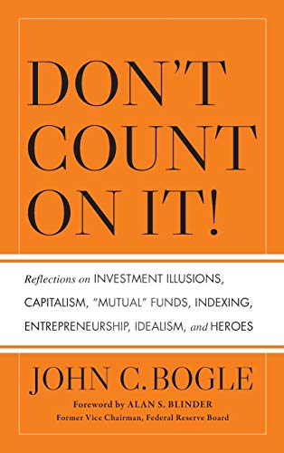 """Don't Count on It!: Reflections on Investment Illusions, Capitalism, """"Mutual"""" Funds, Indexing, Entrepreneurship, Idealism, and Heroes By John C. Bogle"""