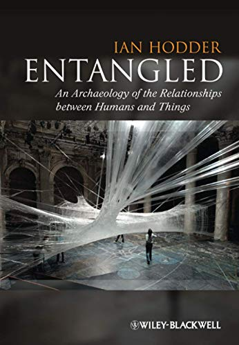 Entangled: An Archaeology of the Relationships between Humans and Things By Ian Hodder