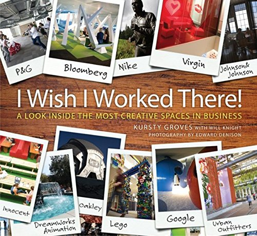 I Wish I Worked There! A Look Inside the Most Creative Spaces in Business By Kursty Groves