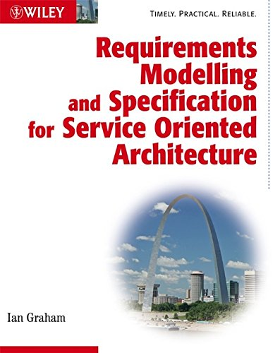 Requirements Modelling and Specification for      Service Oriented Architecture By Ian Graham