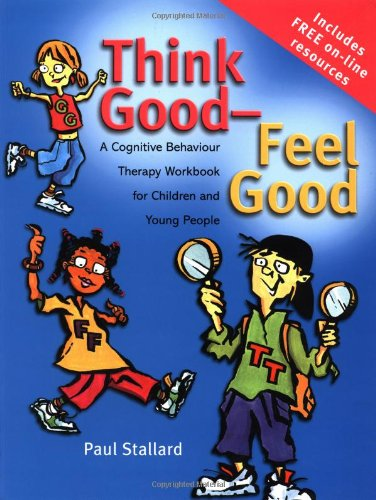 Think Good - Feel Good: A Cognitive Behaviour Therapy Workbook for Children and Young People by Paul Stallard