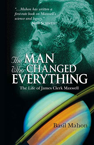 The Man Who Changed Everything: The Life of James Clerk Maxwell By Basil Mahon