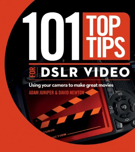 101 Top Tips for DSLR Video By David Newton