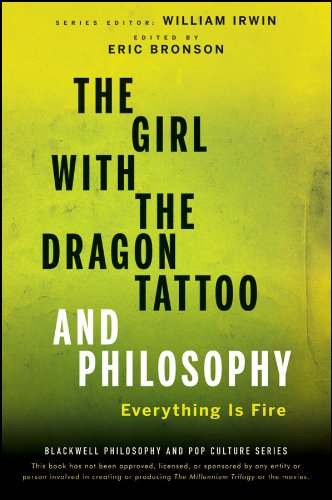 The Girl with the Dragon Tattoo and Philosophy: Everything Is Fire (The Blackwell Philosophy and Pop Culture Series) By Series edited by William Irwin