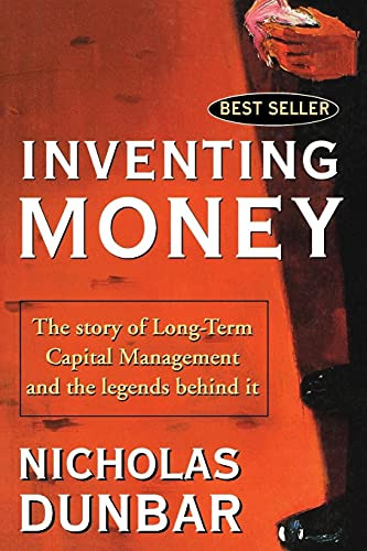 Inventing Money: The Story of Long-Term Capital Management and the Legends Behind It: Long-term Capital Management and the Search for Risk-free Profits By Nicholas Dunbar