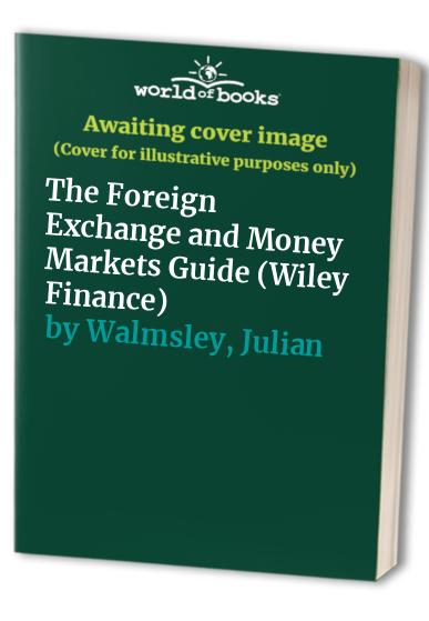 The Foreign Exchange and Money Markets Guide By Julian Walmsley