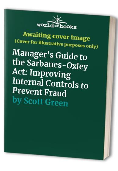 Manager's Guide to the Sarbanes-Oxley Act By Scott Green
