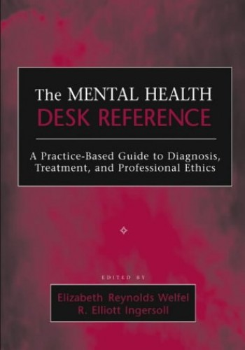 The Mental Health Desk Reference: A Practice-Based Guide to Diagnosis, Treatment, and Professional Ethics by Elizabeth Reynolds Welfel