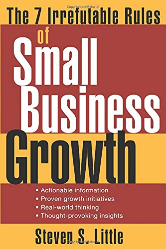 The 7 Irrefutable Rules of Small Business Growth By Steven S. Little