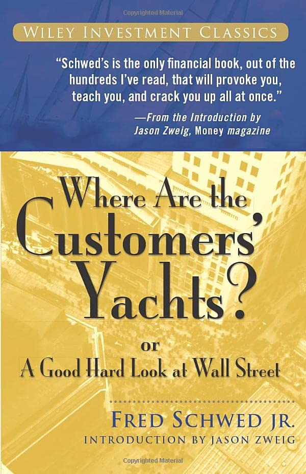 Where Are the Customers' Yachts? or A Good Hard Look at Wall Street (Wiley Investment Classics) By Fred Schwed
