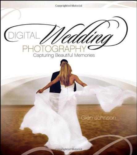 Digital Wedding Photography: Capturing Beautiful Memories by Glen Johnson