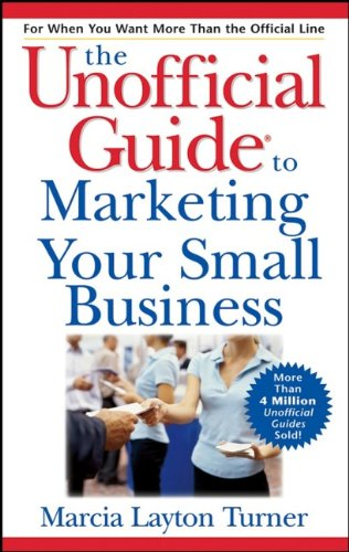 The Unofficial Guide to Marketing Your Small Business By Marcia Layton Turner
