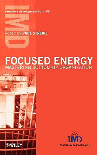 Focused Energy: Mastering Bottom-Up Organization (IMD Executive Development Series) by Edited by Paul Strebel