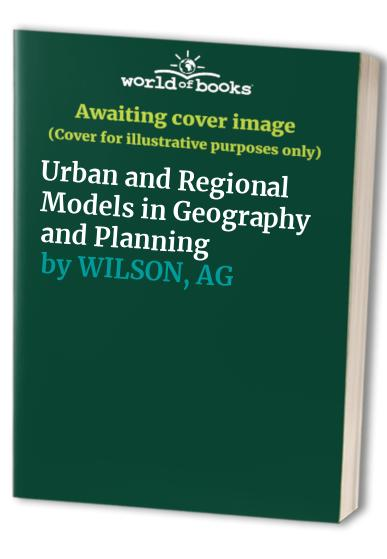 Urban and Regional Models in Geography and Planning By Alan Geoffrey Wilson