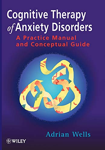 Cognitive Therapy of Anxiety Disorders: A Practice Manual And Conceptual Guide By Adrian Wells