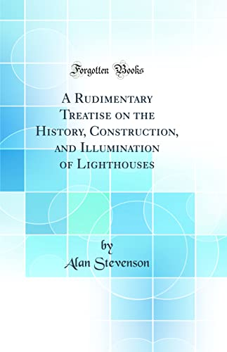 A Rudimentary Treatise on the History, Construction, and Illumination of Lighthouses (Classic Reprint) By Alan Stevenson
