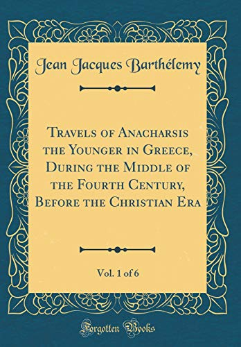 Travels of Anacharsis the Younger in Greece, During the Middle of the Fourth Century, Before the Christian Era, Vol. 1 of 6 (Classic Reprint) By Jean Jacques Barthelemy