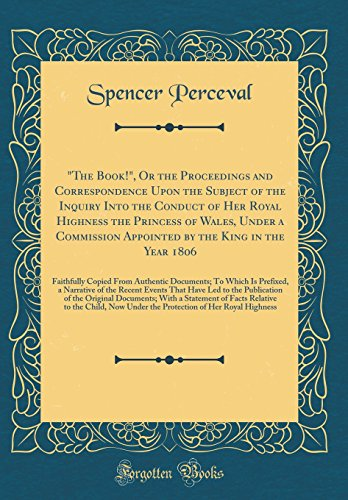 """""""the Book!,"""" or the Proceedings and Correspondence Upon the Subject of the Inquiry Into the Conduct of Her Royal Highness the Princess of Wales, Under a Commission Appointed by the King in the Year 1806 By Spencer Perceval"""