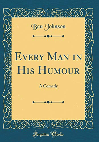 Every Man in His Humour: A Comedy (Classic Reprint) By Ben Johnson