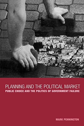 Planning and the Political Market: Public Choice and the Politics of Government Failure by Mark Pennington