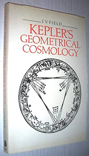 Kepler's Geometrical Cosmology (Bloomsbury Academic Collections: Philosophy) By J. V. Field