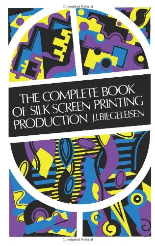 The Complete Book of Silk Screen Printing Production By J. I. Biegeleisen